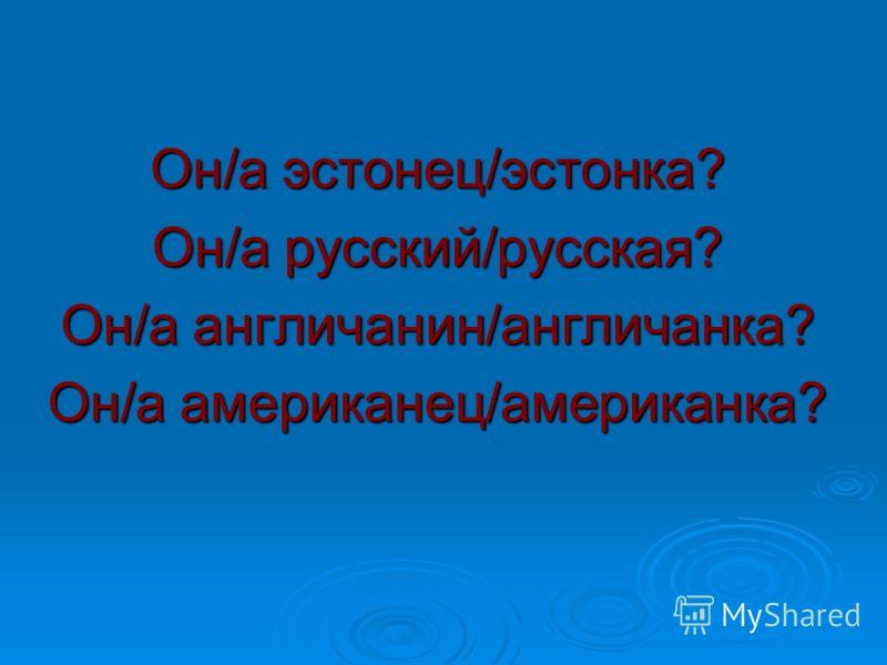 Он/а эстонец/эстонка? Он/а русский/русская? Он/а англичанин/англичанка? Он/а американец/американка?
