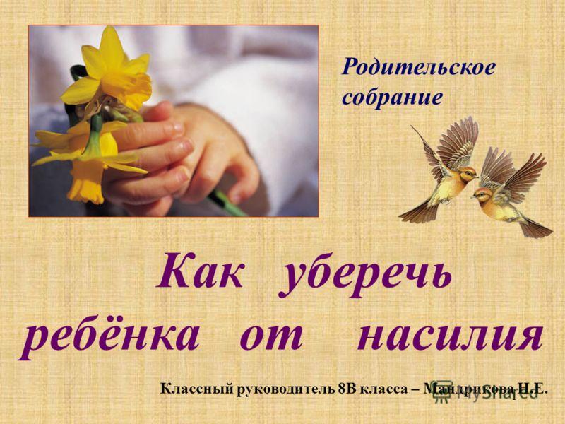 1 Родительское собрание Как уберечь ребёнка от насилия Классный руководитель 8В класса – Мандрикова Н.Е.