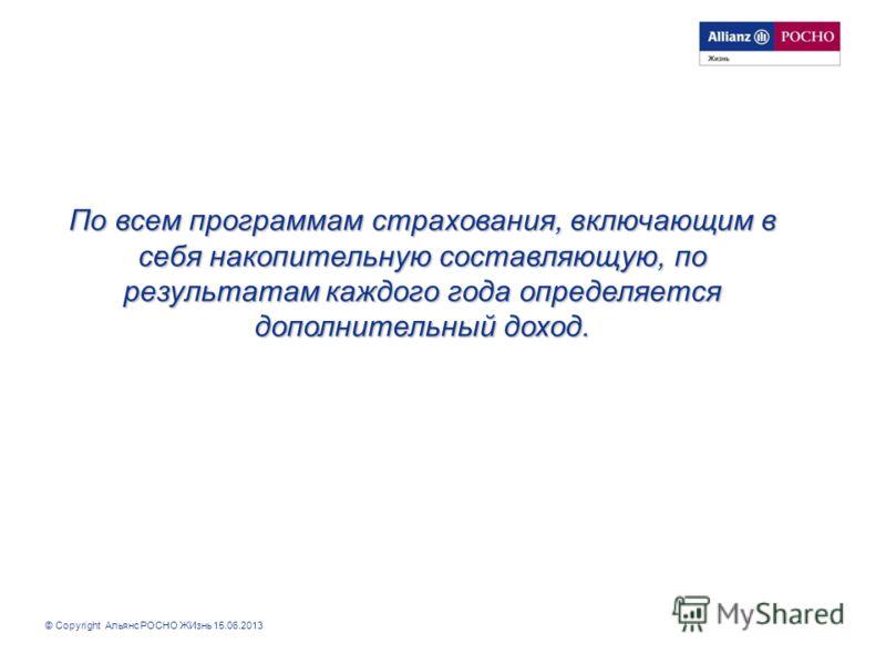 © Copyright Альянс РОСНО ЖИзнь 15.06.2013 По всем программам страхования, включающим в себя накопительную составляющую, по результатам каждого года определяется дополнительный доход.