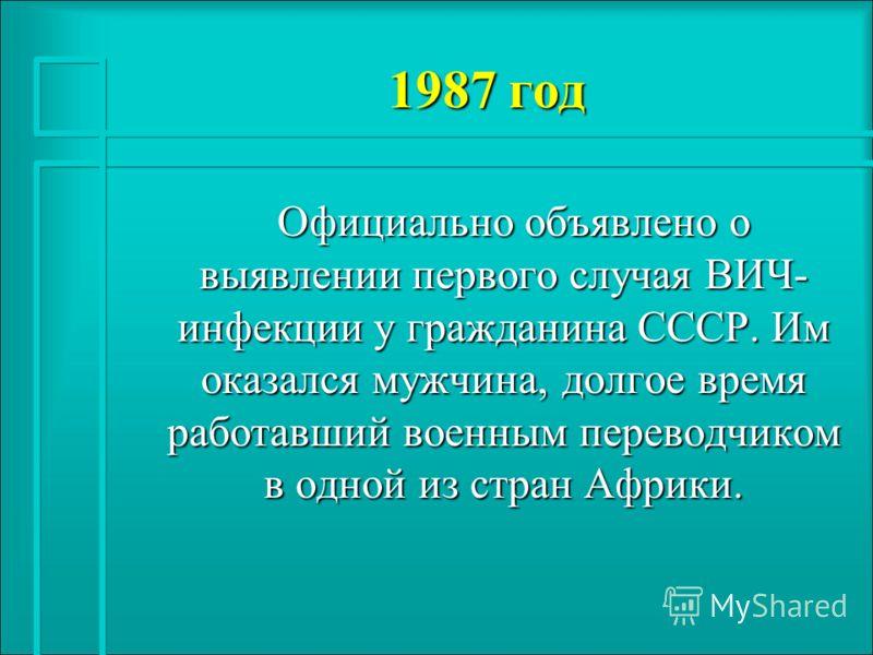 1987 год Официально объявлено о выявлении первого случая ВИЧ- инфекции у гражданина СССР. Им оказался мужчина, долгое время работавший военным переводчиком в одной из стран Африки. Официально объявлено о выявлении первого случая ВИЧ- инфекции у гражд