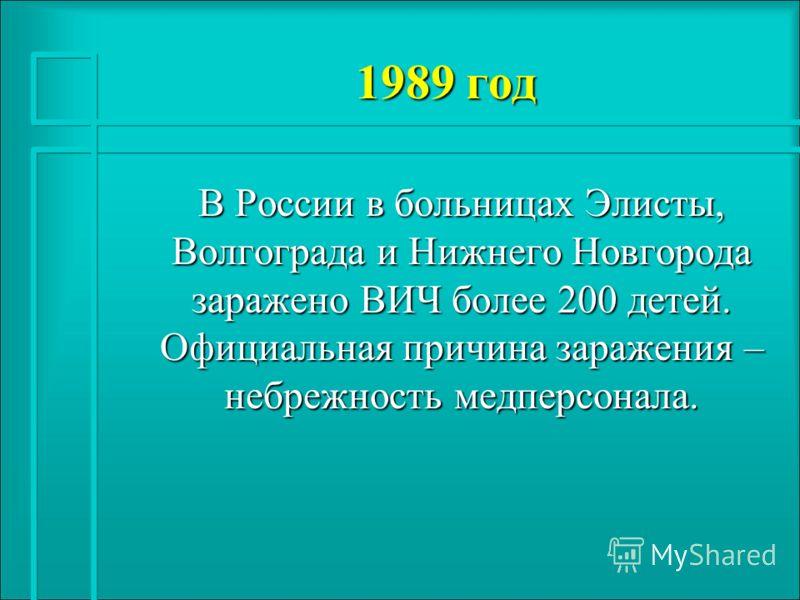 1989 год В России в больницах Элисты, Волгограда и Нижнего Новгорода заражено ВИЧ более 200 детей. Официальная причина заражения – небрежность медперсонала.