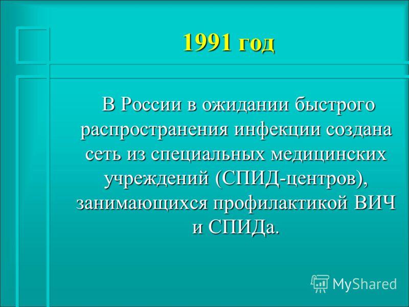 1991 год В России в ожидании быстрого распространения инфекции создана сеть из специальных медицинских учреждений (СПИД-центров), занимающихся профилактикой ВИЧ и СПИДа. В России в ожидании быстрого распространения инфекции создана сеть из специальны