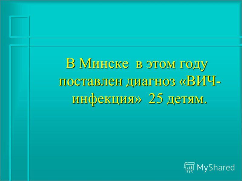 В Минске в этом году поставлен диагноз «ВИЧ- инфекция» 25 детям. В Минске в этом году поставлен диагноз «ВИЧ- инфекция» 25 детям.