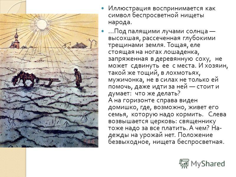 Иллюстрация воспринимается как символ беспросветной нищеты народа.... Под палящими лучами солнца высохшая, рассеченная глубокими трещинами земля. Тощая, еле стоящая на ногах лошаденка, запряженная в деревянную соху, не может сдвинуть ее с места. И хо