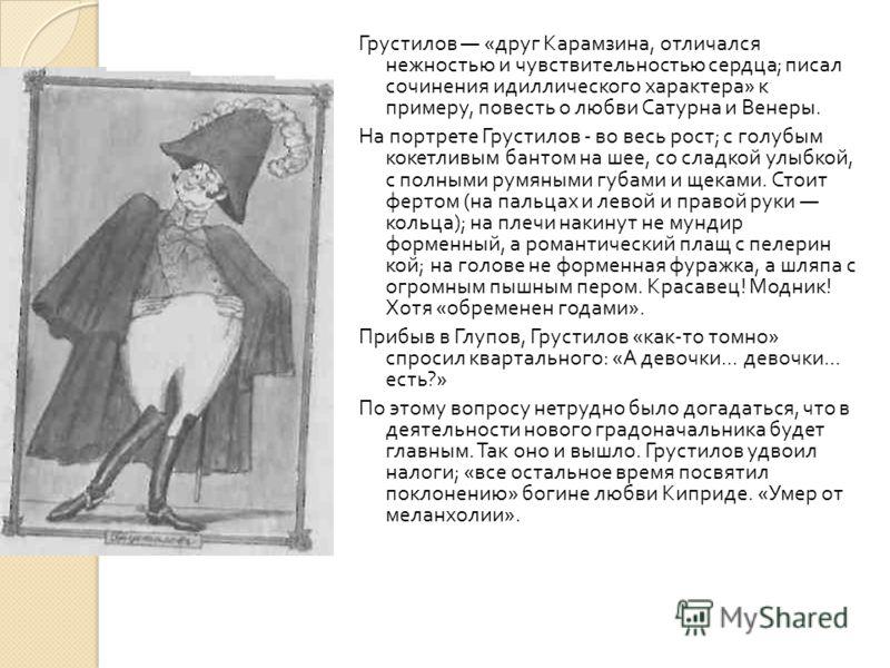 Грустилов « друг Карамзина, отличался нежностью и чувствительностью сердца ; писал сочинения идиллического характера » к примеру, повесть о любви Сатурна и Венеры. На портрете Грустилов - во весь рост ; с голубым кокетливым бантом на шее, со сладкой