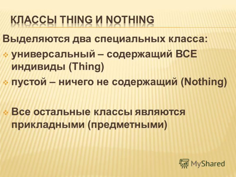 Выделяются два специальных класса: универсальный – содержащий ВСЕ индивиды (Thing) пустой – ничего не содержащий (Nothing) Все остальные классы являются прикладными (предметными)