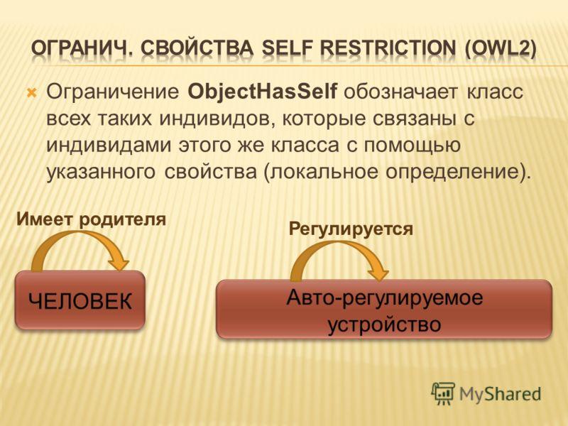 Ограничение ObjectHasSelf обозначает класс всех таких индивидов, которые связаны с индивидами этого же класса с помощью указанного свойства (локальное определение). Имеет родителя Регулируется