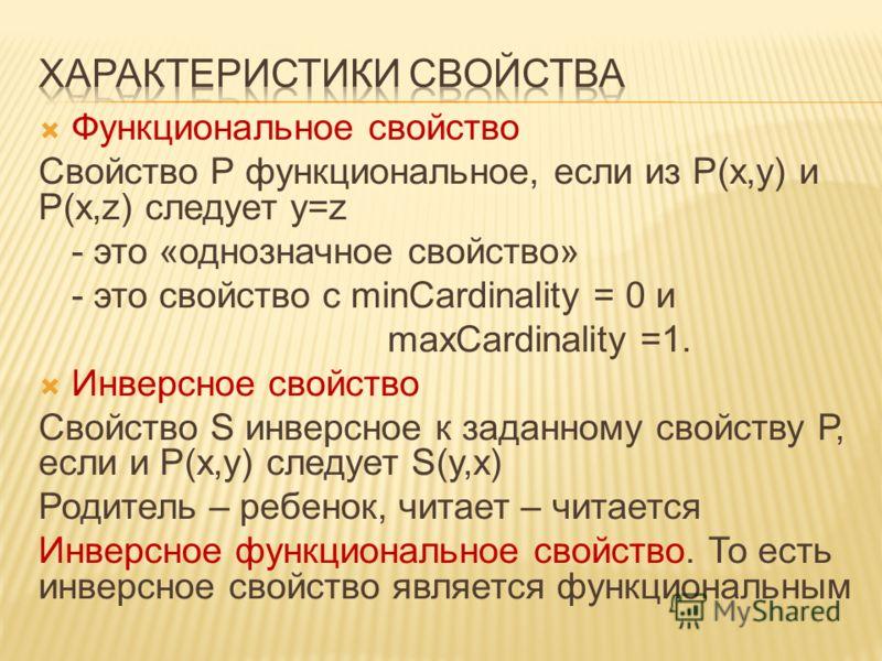 Функциональное свойство Свойство Р функциональное, если из Р(x,y) и Р(x,z) следует y=z - это «однозначное свойство» - это свойство с minCardinality = 0 и maxCardinality =1. Инверсное свойство Свойство S инверсное к заданному свойству Р, если и Р(x,y)