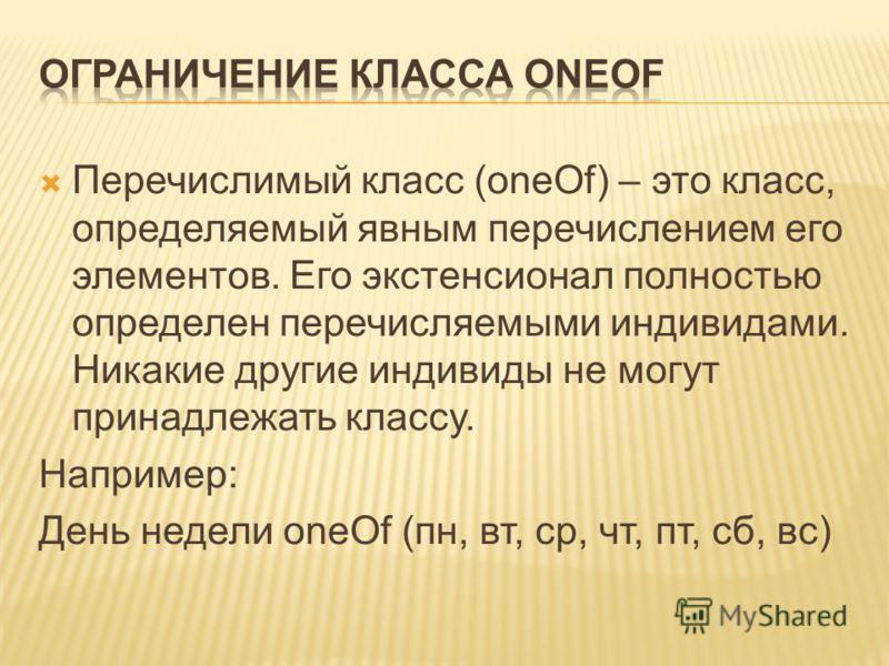 Перечислимый класс (oneOf) – это класс, определяемый явным перечислением его элементов. Его экстенсионал полностью определен перечисляемыми индивидами. Никакие другие индивиды не могут принадлежать классу. Например: День недели oneOf (пн, вт, ср, чт,