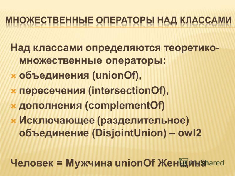 Над классами определяются теоретико- множественные операторы: объединения (unionOf), пересечения (intersectionOf), дополнения (complementOf) Исключающее (разделительное) объединение (DisjointUnion) – owl2 Человек = Мужчина unionOf Женщина