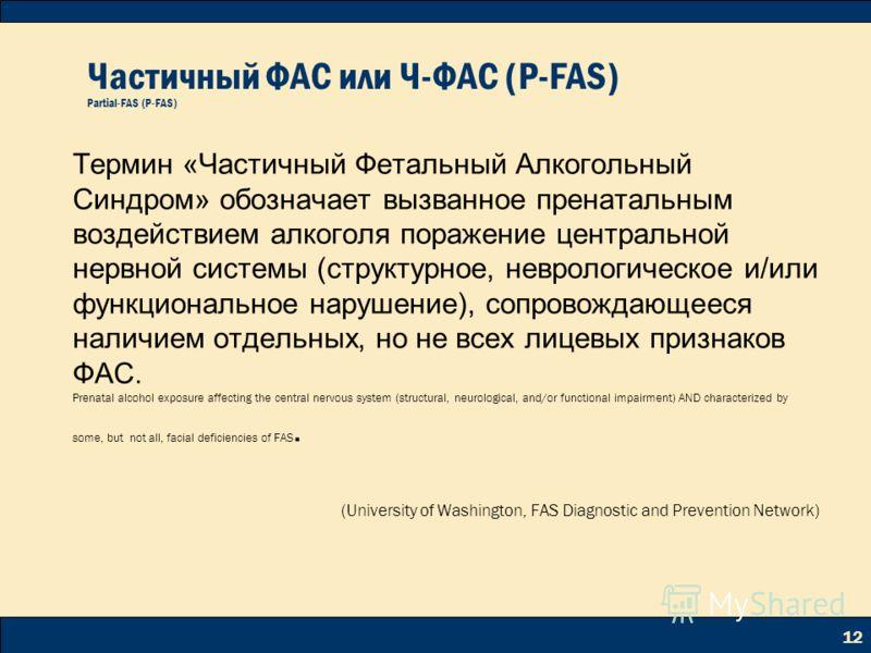 12 Частичный ФАС или Ч-ФАС (P-FAS) Partial-FAS (P-FAS) Термин «Частичный Фетальный Алкогольный Синдром» обозначает вызванное пренатальным воздействием алкоголя поражение центральной нервной системы (структурное, неврологическое и/или функциональное н
