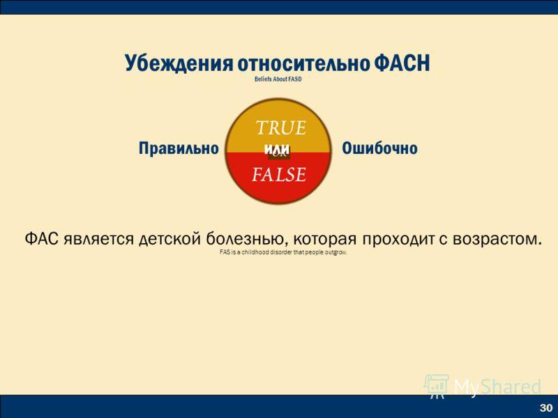 30 ФАС является детской болезнью, которая проходит с возрастом. FAS is a childhood disorder that people outgrow. Убеждения относительно ФАСН Beliefs About FASD Правильно или Ошибочно