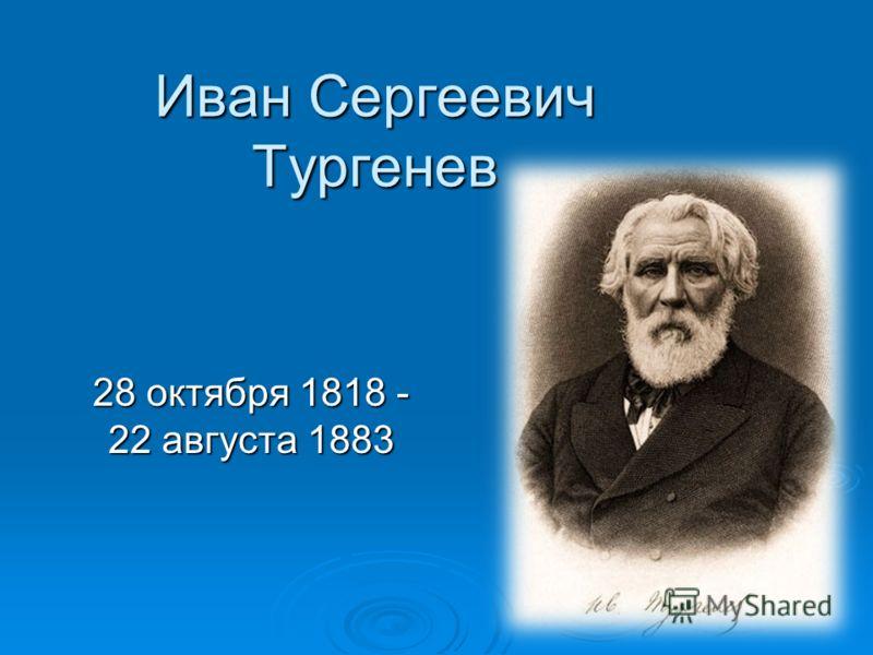 Иван Сергеевич Тургенев 28 октября 1818 - 22 августа 1883