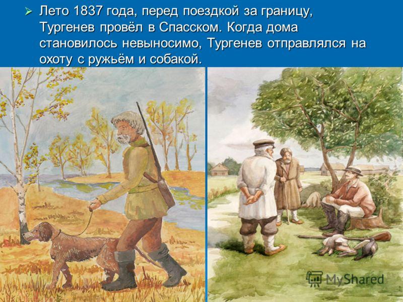 Лето 1837 года, перед поездкой за границу, Тургенев провёл в Спасском. Когда дома становилось невыносимо, Тургенев отправлялся на охоту с ружьём и собакой. Лето 1837 года, перед поездкой за границу, Тургенев провёл в Спасском. Когда дома становилось