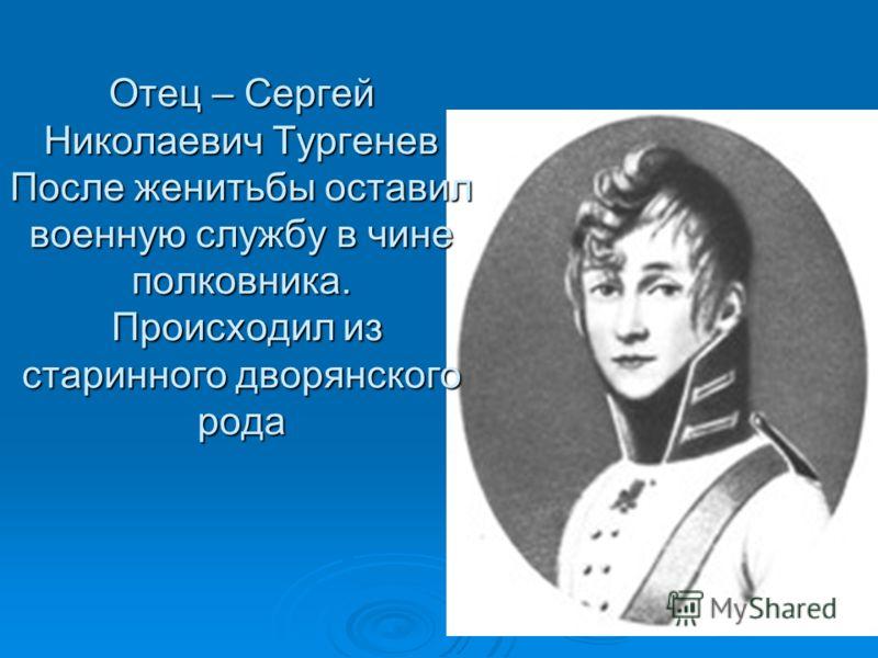Отец – Сергей Николаевич Тургенев После женитьбы оставил военную службу в чине полковника. Происходил из старинного дворянского рода