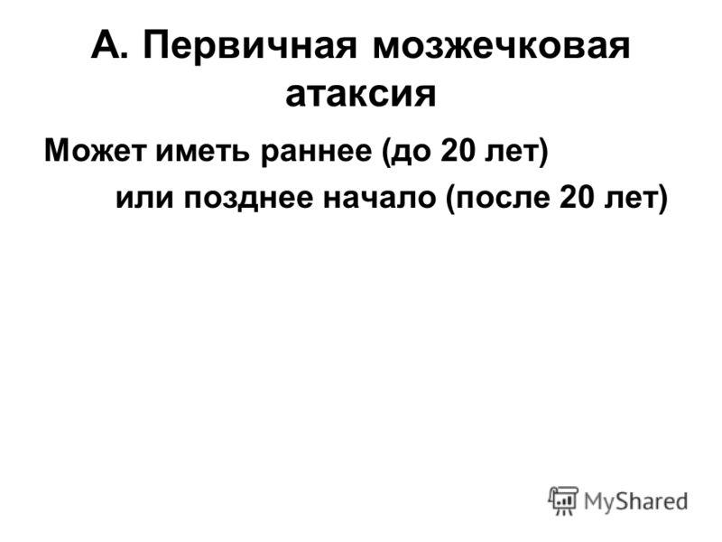 A. Первичная мозжечковая атаксия Может иметь раннее (до 20 лет) или позднее начало (после 20 лет)