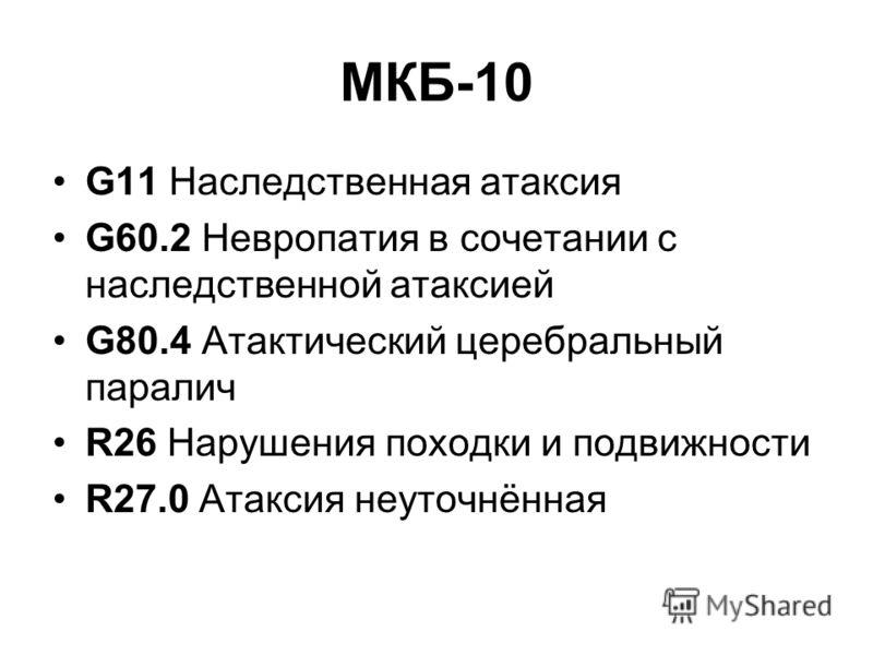 МКБ-10 G11 Наследственная атаксия G60.2 Невропатия в сочетании с наследственной атаксией G80.4 Атактический церебральный паралич R26 Нарушения походки и подвижности R27.0 Атаксия неуточнённая