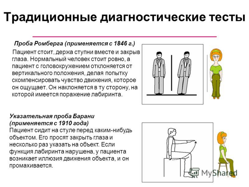 Традиционные диагностические тесты Проба Ромберга (применяется с 1846 г.) Пациент стоит, держа ступни вместе и закрыв глаза. Нормальный человек стоит ровно, а пациент с головокружением отклоняется от вертикального положения, делая попытку скомпенсиро