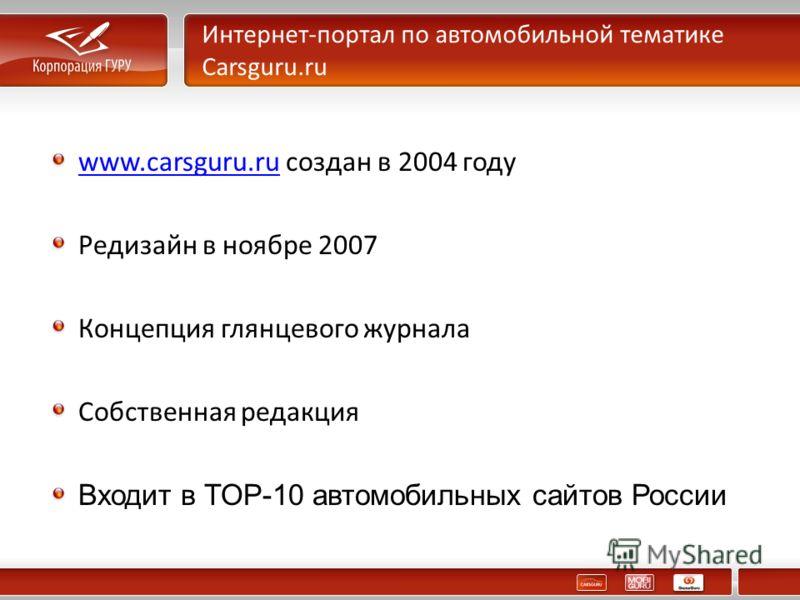 Интернет-портал по автомобильной тематике Carsguru.ru www.carsguru.ruwww.carsguru.ru создан в 2004 году Редизайн в ноябре 2007 Концепция глянцевого журнала Собственная редакция Входит в TOP-10 автомобильных сайтов России
