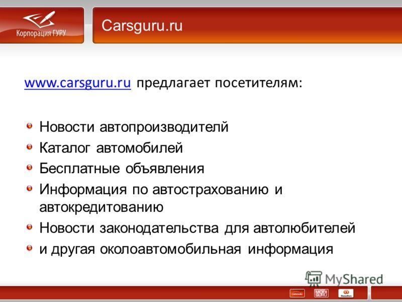 Carsguru.ru www.carsguru.ruwww.carsguru.ru предлагает посетителям: Новости автопроизводителй Каталог автомобилей Бесплатные объявления Информация по автострахованию и автокредитованию Новости законодательства для автолюбителей и другая околоавтомобил