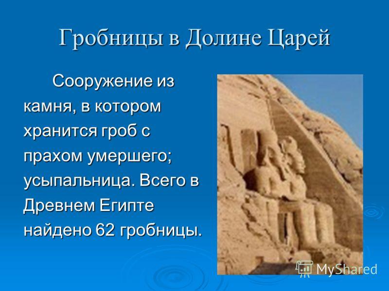 Гробницы в Долине Царей Сооружение из Сооружение из камня, в котором хранится гроб с прахом умершего; усыпальница. Всего в Древнем Египте найдено 62 гробницы.