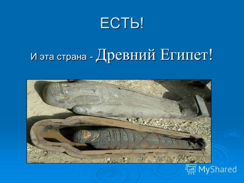ЕСТЬ! И эта страна - Древний Египет! И эта страна - Древний Египет!