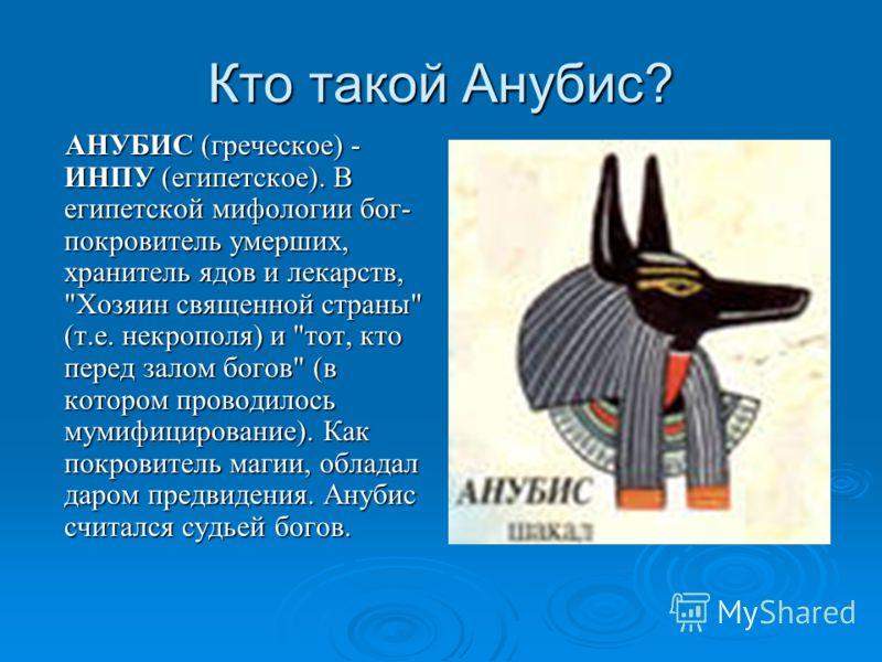 Кто такой Анубис? АНУБИС (греческое) - ИНПУ (египетское). В египетской мифологии бог- покровитель умерших, хранитель ядов и лекарств,
