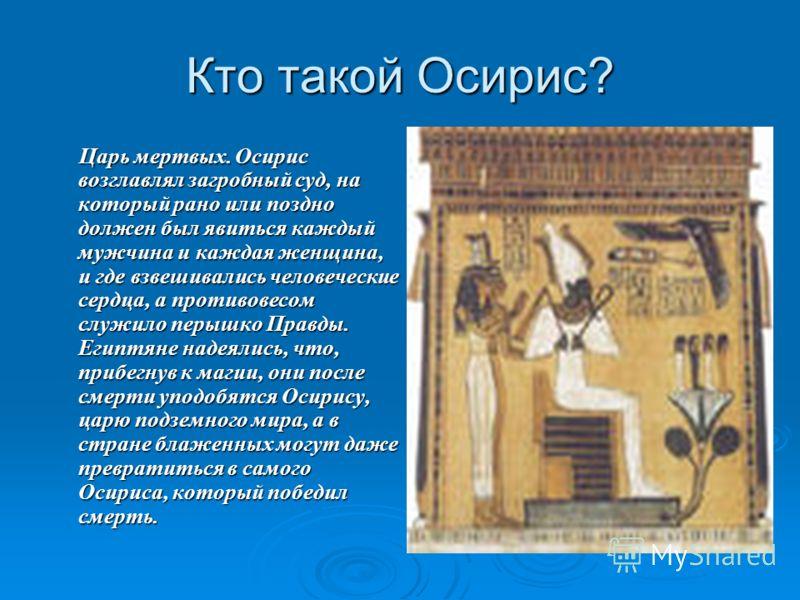 Кто такой Осирис? Царь мертвых. Осирис возглавлял загробный суд, на который рано или поздно должен был явиться каждый мужчина и каждая женщина, и где взвешивались человеческие сердца, а противовесом служило перышко Правды. Египтяне надеялись, что, пр