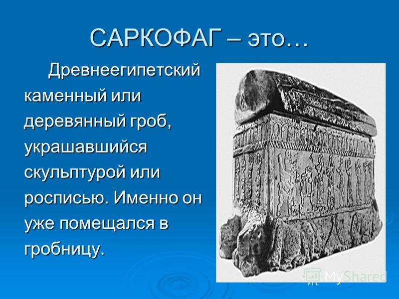 САРКОФАГ – это… Древнеегипетский Древнеегипетский каменный или деревянный гроб, украшавшийся скульптурой или росписью. Именно он уже помещался в гробницу.