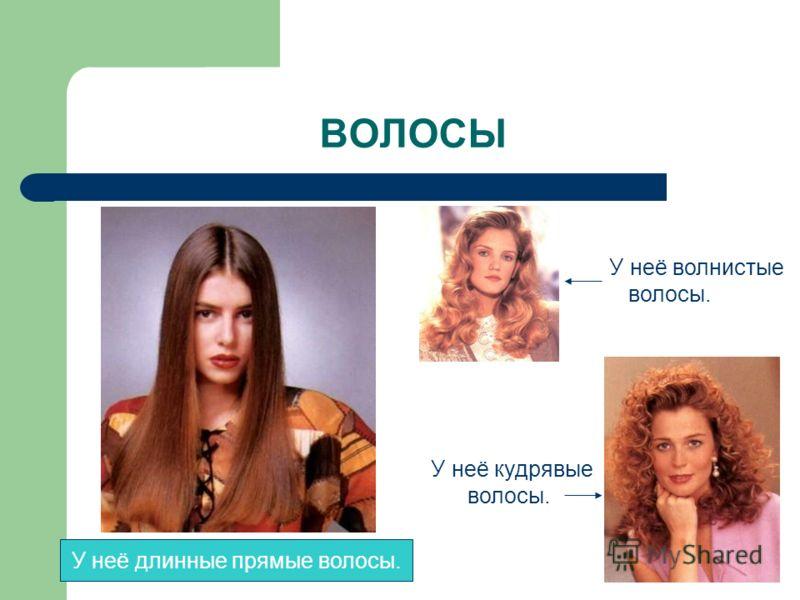 ВОЛОСЫ У неё волнистые волосы. У неё кудрявые волосы. У неё длинные прямые волосы.