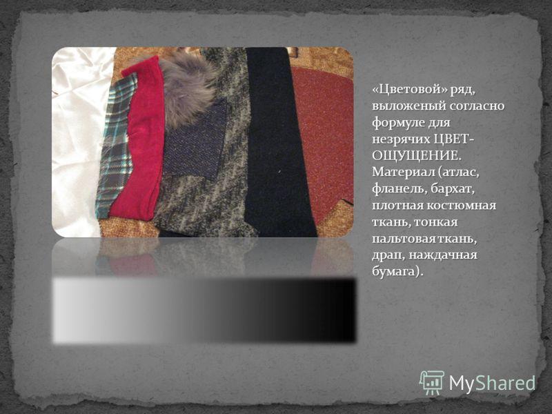 «Цветовой» ряд, выложеный согласно формуле для незрячих ЦВЕТ- ОЩУЩЕНИЕ. Материал (атлас, фланель, бархат, плотная костюмная ткань, тонкая пальтовая ткань, драп, наждачная бумага).