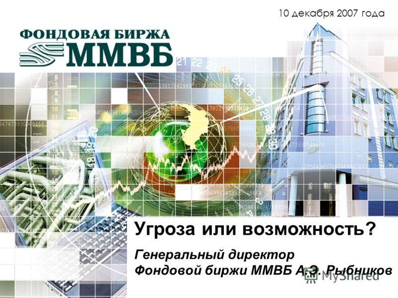 Угроза или возможность? Генеральный директор Фондовой биржи ММВБ А.Э. Рыбников 10 декабря 2007 года