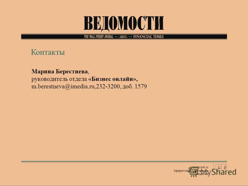 Марина Берестнева, руководитель отдела «Бизнес онлайн», m.berestneva@imedia.ru,232-3200, доб. 1579 12 Vedomosti.ru Эффективные рекламные решения Контакты