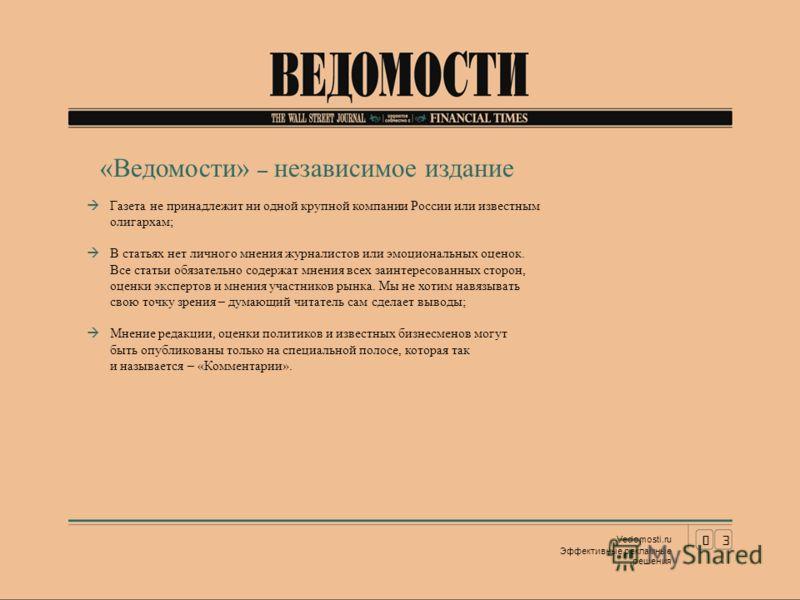 03 Vedomosti.ru Эффективные рекламные решения «Ведомости» – независимое издание Газета не принадлежит ни одной крупной компании России или известным олигархам; В статьях нет личного мнения журналистов или эмоциональных оценок. Все статьи обязательно