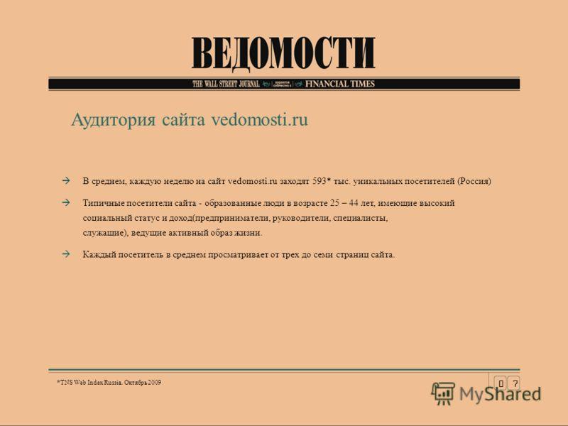 В среднем, каждую неделю на сайт vedomosti.ru заходят 593* тыс. уникальных посетителей (Россия) Типичные посетители сайта - образованные люди в возрасте 25 – 44 лет, имеющие высокий социальный статус и доход(предприниматели, руководители, специалисты