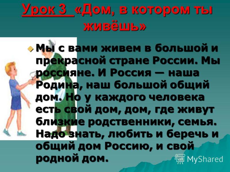 Урок 3 «Дом, в котором ты живёшь» Урок 3 «Дом, в котором ты живёшь» Мы с вами живем в большой и прекрасной стране России. Мы россияне. И Россия наша Родина, наш большой общий дом. Но у каждого человека есть свой дом, дом, где живут близкие родственни