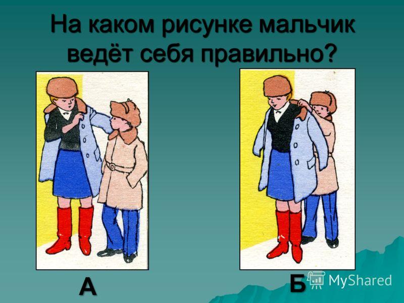 На каком рисунке мальчик ведёт себя правильно? А Б