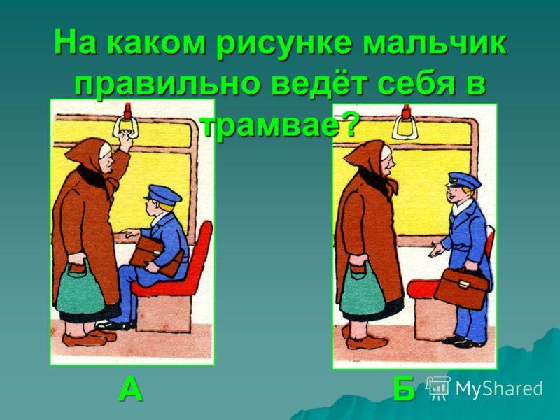На каком рисунке мальчик правильно ведёт себя в трамвае? АБ