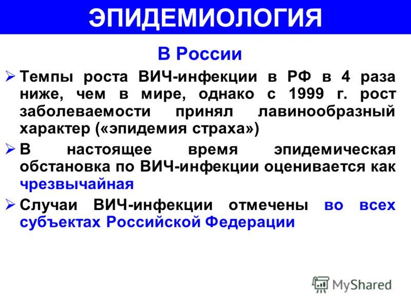 В России Темпы роста ВИЧ-инфекции в РФ в 4 раза ниже, чем в мире, однако с 1999 г. рост заболеваемости принял лавинообразный характер («эпидемия страха») В настоящее время эпидемическая обстановка по ВИЧ-инфекции оценивается как чрезвычайная Случаи В