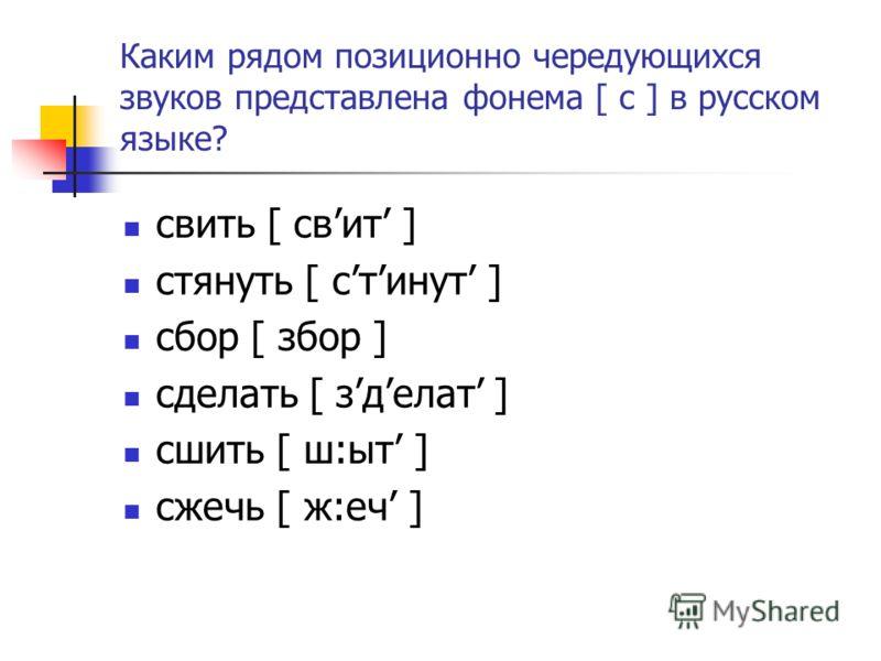 Каким рядом позиционно чередующихся звуков представлена фонема [ c ] в русском языке? свить [ свит ] стянуть [ стинут ] cбор [ збор ] сделать [ зделат ] сшить [ ш:ыт ] сжечь [ ж:еч ]