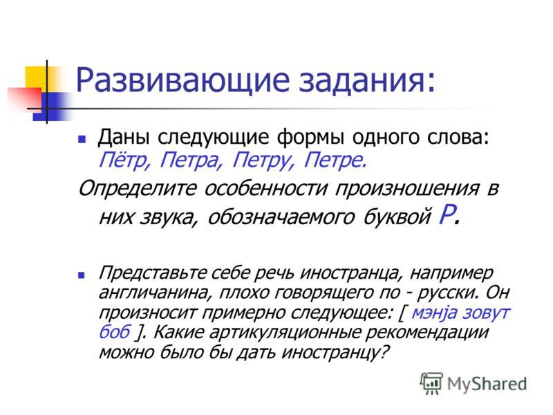 Развивающие задания: Даны следующие формы одного слова: Пётр, Петра, Петру, Петре. Определите особенности произношения в них звука, обозначаемого буквой Р. Представьте себе речь иностранца, например англичанина, плохо говорящего по - русски. Он произ