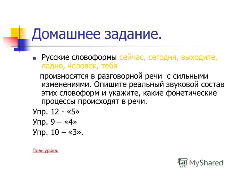 Домашнее задание. Русские словоформы сейчас, сегодня, выходите, ладно, человек, тебя произносятся в разговорной речи с сильными изменениями. Опишите реальный звуковой состав этих словоформ и укажите, какие фонетические процессы происходят в речи. Упр