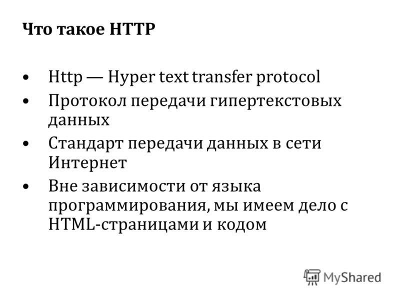 Что такое HTTP Http Hyper text transfer protocol Протокол передачи гипертекстовых данных Стандарт передачи данных в сети Интернет Вне зависимости от языка программирования, мы имеем дело с HTML-страницами и кодом
