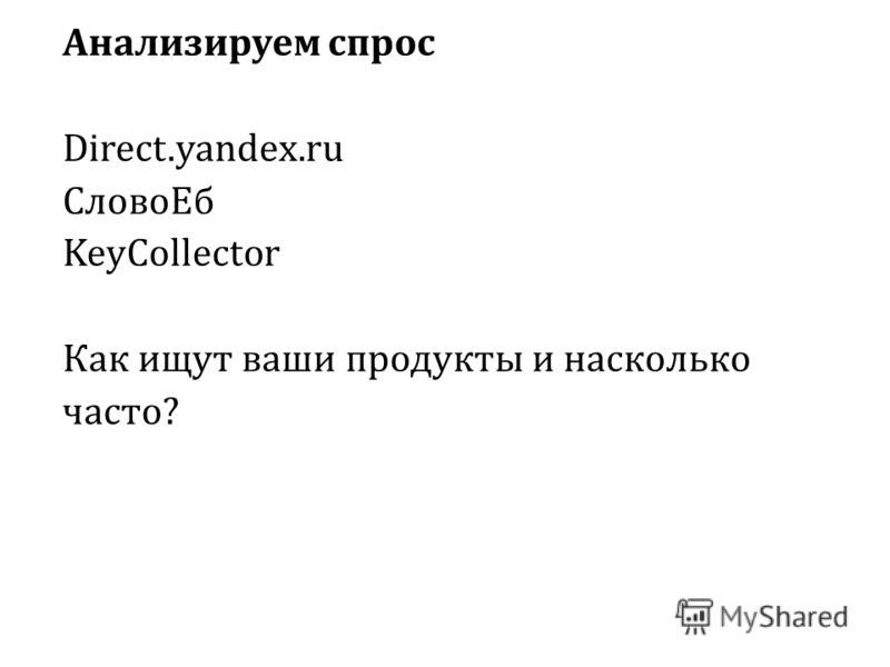 Анализируем спрос Direct.yandex.ru СловоЕб KeyCollector Как ищут ваши продукты и насколько часто?