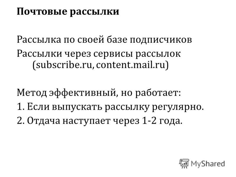 Почтовые рассылки Рассылка по своей базе подписчиков Рассылки через сервисы рассылок (subscribe.ru, content.mail.ru) Метод эффективный, но работает: 1. Если выпускать рассылку регулярно. 2. Отдача наступает через 1-2 года.