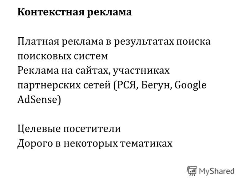 Контекстная реклама Платная реклама в результатах поиска поисковых систем Реклама на сайтах, участниках партнерских сетей (РСЯ, Бегун, Google AdSense) Целевые посетители Дорого в некоторых тематиках