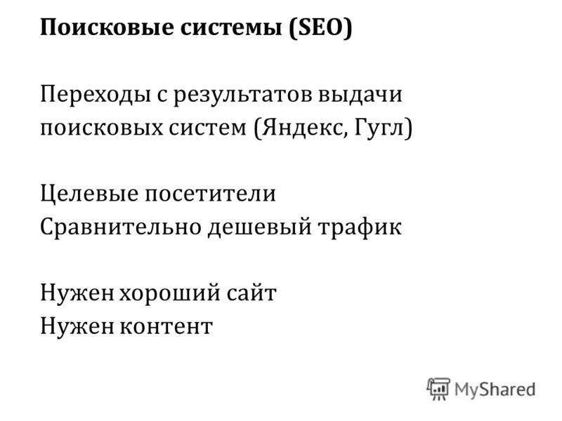 Поисковые системы (SEO) Переходы с результатов выдачи поисковых систем (Яндекс, Гугл) Целевые посетители Сравнительно дешевый трафик Нужен хороший сайт Нужен контент