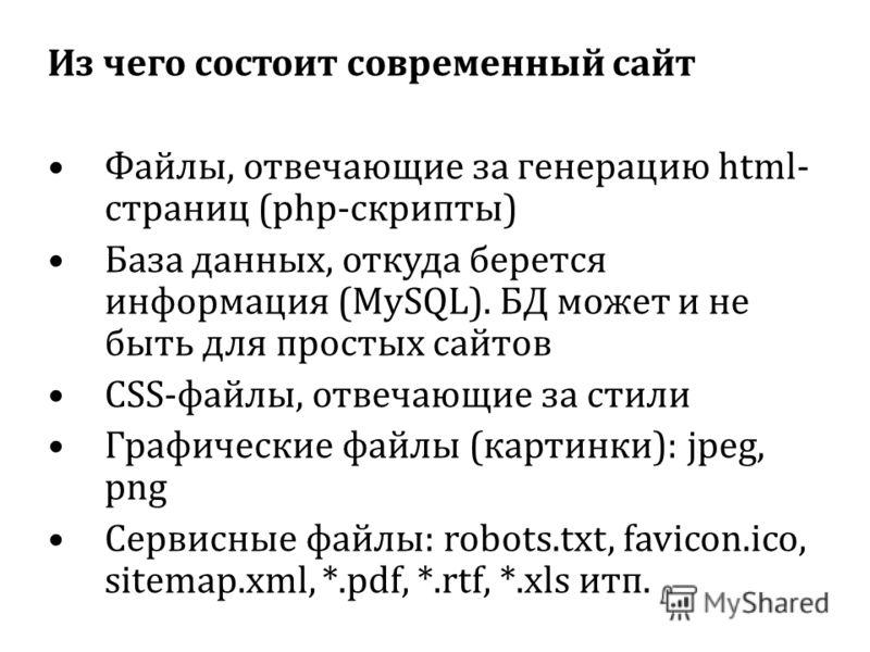 Из чего состоит современный сайт Файлы, отвечающие за генерацию html- страниц (php-скрипты) База данных, откуда берется информация (MySQL). БД может и не быть для простых сайтов CSS-файлы, отвечающие за стили Графические файлы (картинки): jpeg, png С
