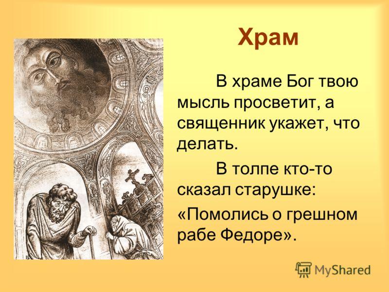 Храм В храме Бог твою мысль просветит, а священник укажет, что делать. В толпе кто-то сказал старушке: «Помолись о грешном рабе Федоре».