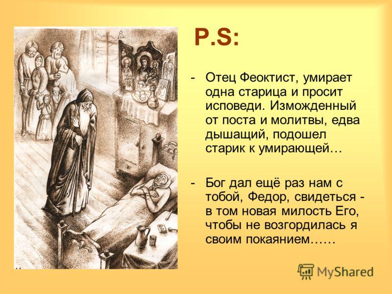 P.S:P.S: -Отец Феоктист, умирает одна старица и просит исповеди. Изможденный от поста и молитвы, едва дышащий, подошел старик к умирающей… -Бог дал ещё раз нам с тобой, Федор, свидеться - в том новая милость Его, чтобы не возгордилась я своим покаяни